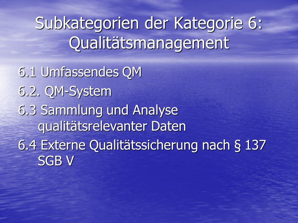 Subkategorien der Kategorie 6: Qualitätsmanagement 6.1 Umfassendes QM 6.2. QM-System 6.3 Sammlung und Analyse qualitätsrelevanter Daten 6.4 Externe Qu