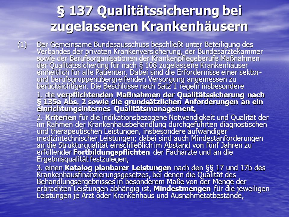 § 137 Qualitätssicherung bei zugelassenen Krankenhäusern (1)Der Gemeinsame Bundesausschuss beschließt unter Beteiligung des Verbandes der privaten Kra