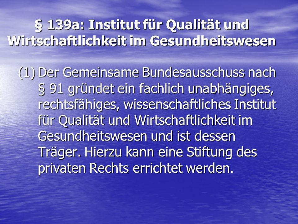 § 139a: Institut für Qualität und Wirtschaftlichkeit im Gesundheitswesen (1)Der Gemeinsame Bundesausschuss nach § 91 gründet ein fachlich unabhängiges