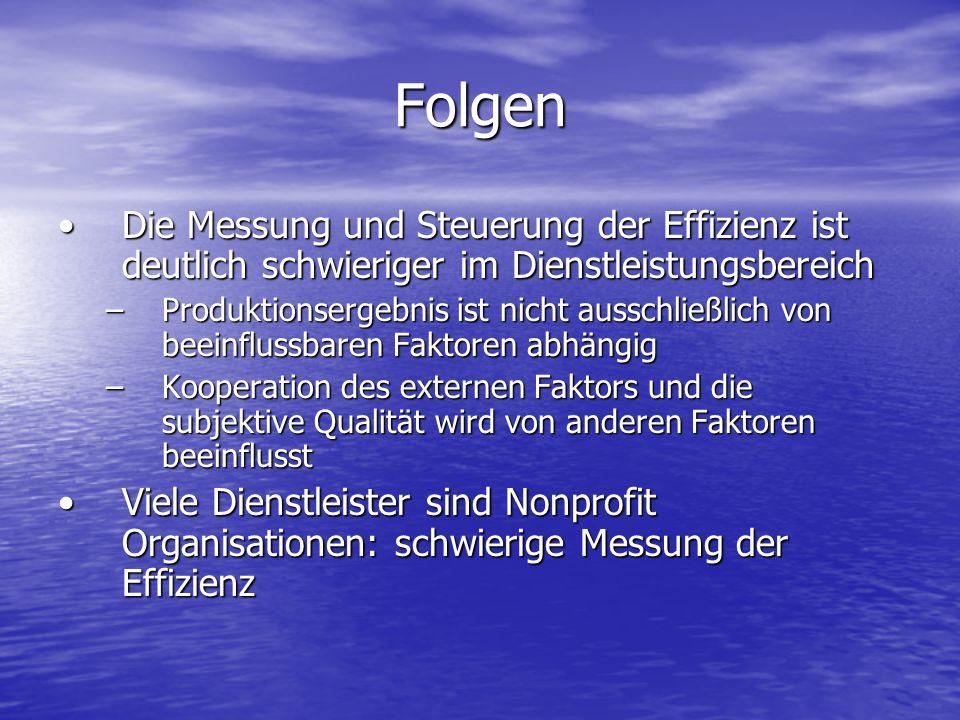 Folgen Die Messung und Steuerung der Effizienz ist deutlich schwieriger im DienstleistungsbereichDie Messung und Steuerung der Effizienz ist deutlich