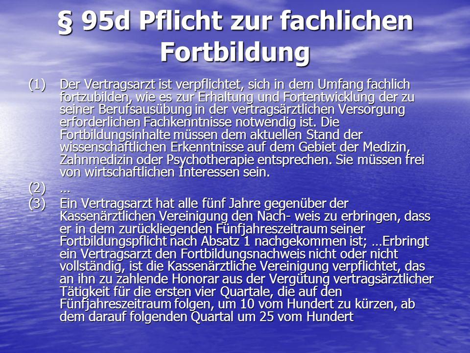 § 95d Pflicht zur fachlichen Fortbildung (1) Der Vertragsarzt ist verpflichtet, sich in dem Umfang fachlich fortzubilden, wie es zur Erhaltung und For
