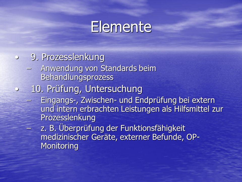 Elemente 9. Prozesslenkung9. Prozesslenkung –Anwendung von Standards beim Behandlungsprozess 10. Prüfung, Untersuchung10. Prüfung, Untersuchung –Einga