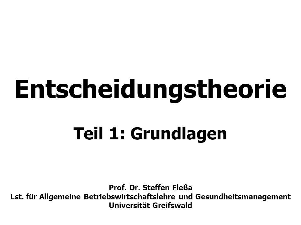 Entscheidungstheorie Teil 1: Grundlagen Prof. Dr. Steffen Fleßa Lst. für Allgemeine Betriebswirtschaftslehre und Gesundheitsmanagement Universität Gre