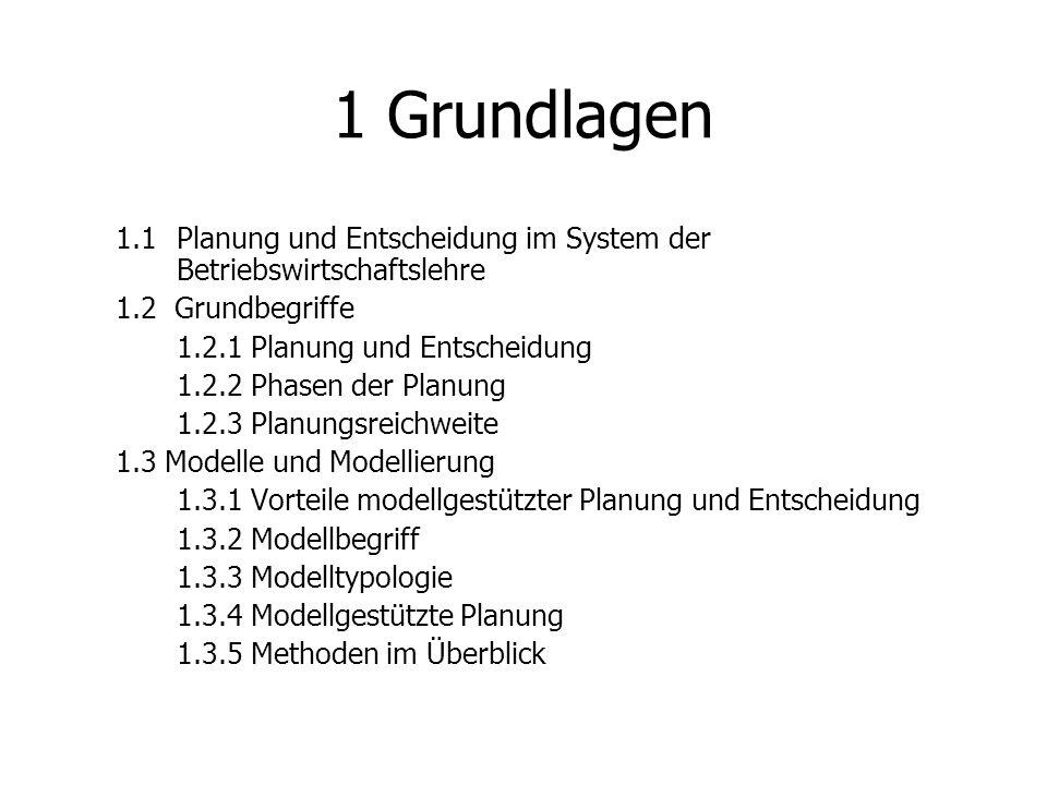 1 Grundlagen 1.1 Planung und Entscheidung im System der Betriebswirtschaftslehre 1.2 Grundbegriffe 1.2.1 Planung und Entscheidung 1.2.2 Phasen der Planung 1.2.3 Planungsreichweite 1.3 Modelle und Modellierung 1.3.1 Vorteile modellgestützter Planung und Entscheidung 1.3.2 Modellbegriff 1.3.3 Modelltypologie 1.3.4 Modellgestützte Planung 1.3.5 Methoden im Überblick