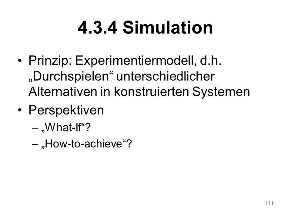 4.3.4 Simulation Prinzip: Experimentiermodell, d.h. Durchspielen unterschiedlicher Alternativen in konstruierten Systemen Perspektiven –What-If? –How-