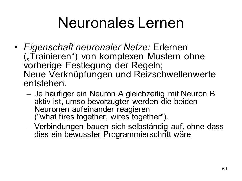 Neuronales Lernen Eigenschaft neuronaler Netze: Erlernen (Trainieren) von komplexen Mustern ohne vorherige Festlegung der Regeln; Neue Verknüpfungen u