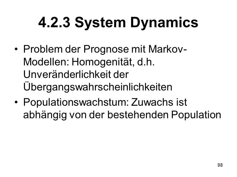 4.2.3 System Dynamics Problem der Prognose mit Markov- Modellen: Homogenität, d.h. Unveränderlichkeit der Übergangswahrscheinlichkeiten Populationswac