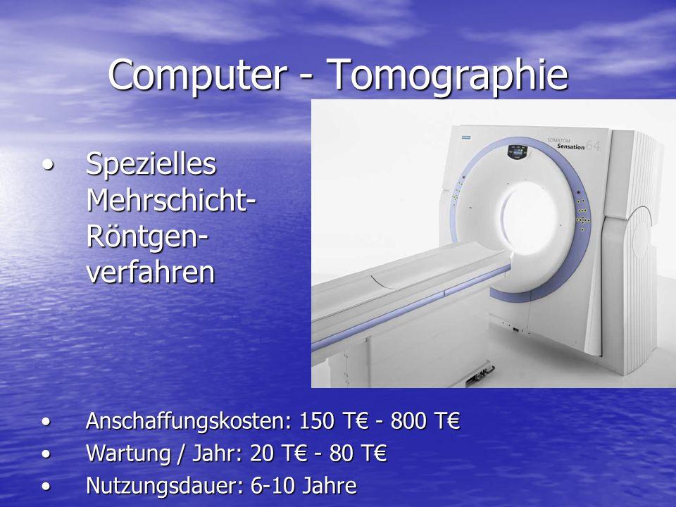 Computer - Tomographie Spezielles Mehrschicht- Röntgen- verfahrenSpezielles Mehrschicht- Röntgen- verfahren Anschaffungskosten: 150 T - 800 TAnschaffungskosten: 150 T - 800 T Wartung / Jahr: 20 T - 80 TWartung / Jahr: 20 T - 80 T Nutzungsdauer: 6-10 JahreNutzungsdauer: 6-10 Jahre