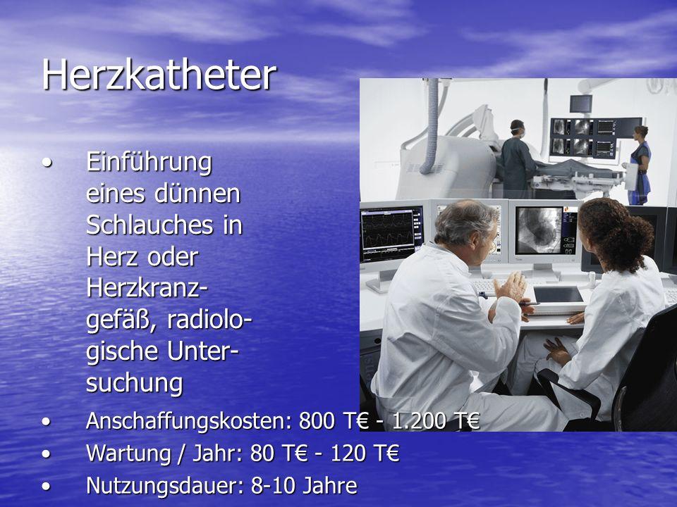 Herzkatheter Einführung eines dünnen Schlauches in Herz oder Herzkranz- gefäß, radiolo- gische Unter- suchungEinführung eines dünnen Schlauches in Herz oder Herzkranz- gefäß, radiolo- gische Unter- suchung Anschaffungskosten: 800 T - 1.200 TAnschaffungskosten: 800 T - 1.200 T Wartung / Jahr: 80 T - 120 TWartung / Jahr: 80 T - 120 T Nutzungsdauer: 8-10 JahreNutzungsdauer: 8-10 Jahre