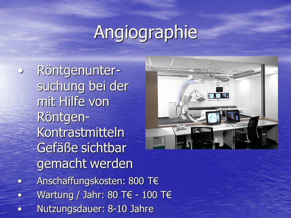 Angiographie Röntgenunter- suchung bei der mit Hilfe von Röntgen- Kontrastmitteln Gefäße sichtbar gemacht werdenRöntgenunter- suchung bei der mit Hilfe von Röntgen- Kontrastmitteln Gefäße sichtbar gemacht werden Anschaffungskosten: 800 TAnschaffungskosten: 800 T Wartung / Jahr: 80 T - 100 TWartung / Jahr: 80 T - 100 T Nutzungsdauer: 8-10 JahreNutzungsdauer: 8-10 Jahre