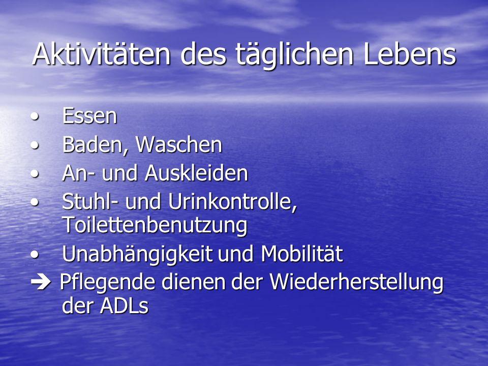 Aktivitäten des täglichen Lebens EssenEssen Baden, WaschenBaden, Waschen An- und AuskleidenAn- und Auskleiden Stuhl- und Urinkontrolle, ToilettenbenutzungStuhl- und Urinkontrolle, Toilettenbenutzung Unabhängigkeit und MobilitätUnabhängigkeit und Mobilität Pflegende dienen der Wiederherstellung der ADLs Pflegende dienen der Wiederherstellung der ADLs