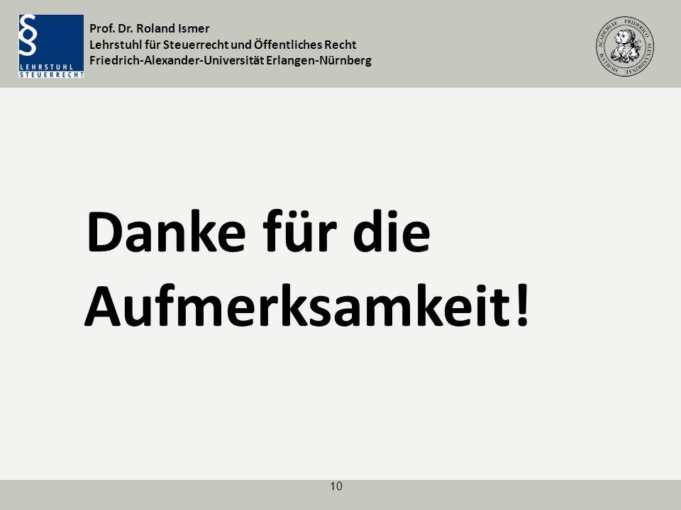 Prof. Dr. Roland Ismer Lehrstuhl für Steuerrecht und Öffentliches Recht Friedrich-Alexander-Universität Erlangen-Nürnberg 10 Danke für die Aufmerksamk