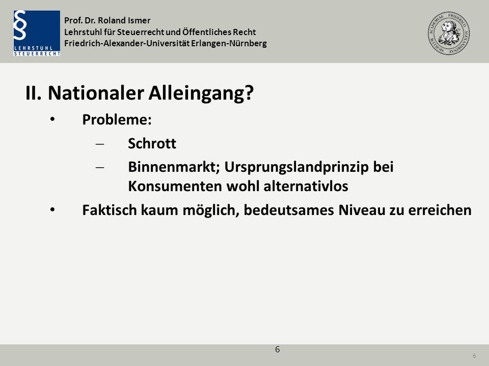 Prof. Dr. Roland Ismer Lehrstuhl für Steuerrecht und Öffentliches Recht Friedrich-Alexander-Universität Erlangen-Nürnberg 6 II. Nationaler Alleingang?