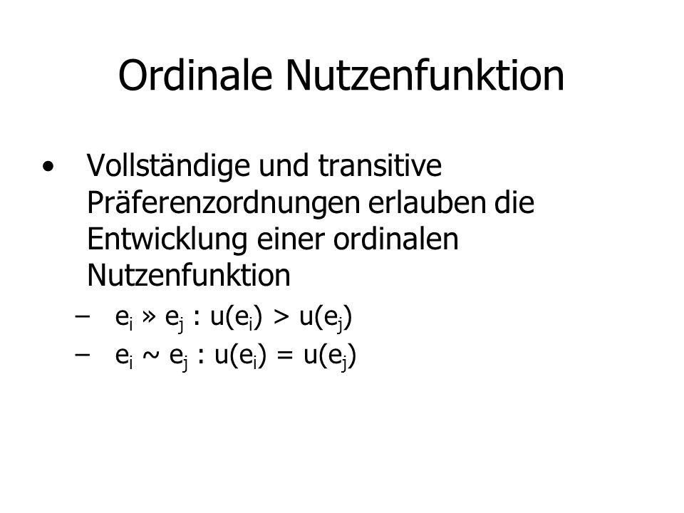 Ordinale Nutzenfunktion Vollständige und transitive Präferenzordnungen erlauben die Entwicklung einer ordinalen Nutzenfunktion –e i » e j : u(e i ) > u(e j ) –e i ~ e j : u(e i ) = u(e j )