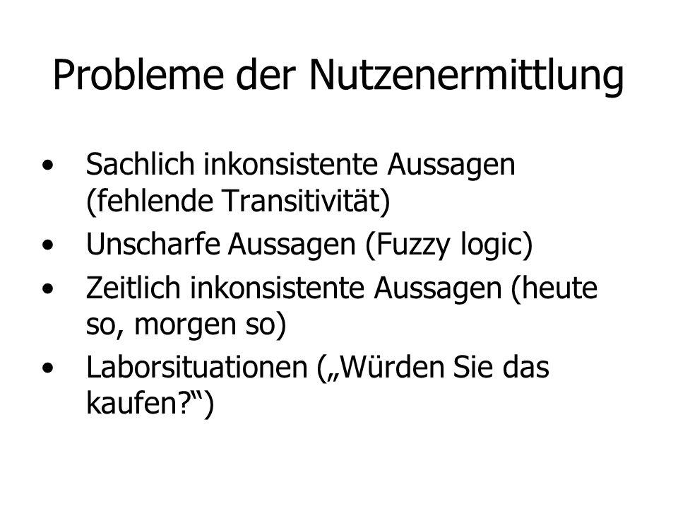 Probleme der Nutzenermittlung Sachlich inkonsistente Aussagen (fehlende Transitivität) Unscharfe Aussagen (Fuzzy logic) Zeitlich inkonsistente Aussagen (heute so, morgen so) Laborsituationen (Würden Sie das kaufen?)