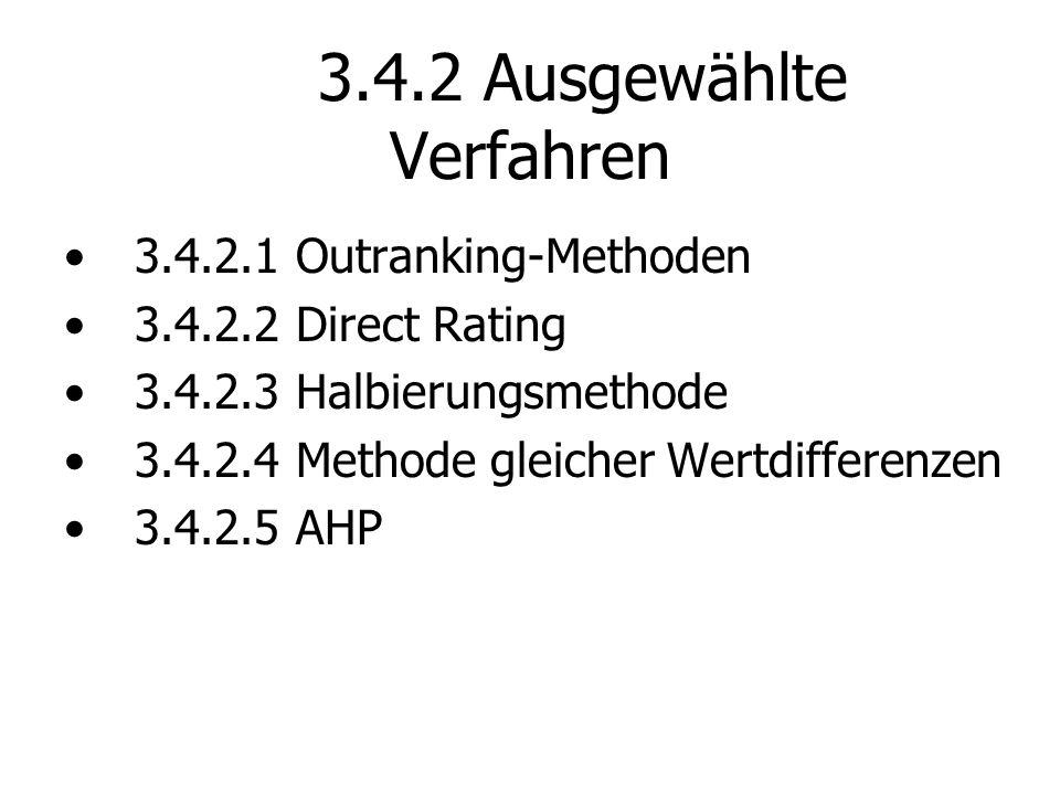 3.4.2 Ausgewählte Verfahren 3.4.2.1 Outranking-Methoden 3.4.2.2 Direct Rating 3.4.2.3 Halbierungsmethode 3.4.2.4 Methode gleicher Wertdifferenzen 3.4.2.5 AHP