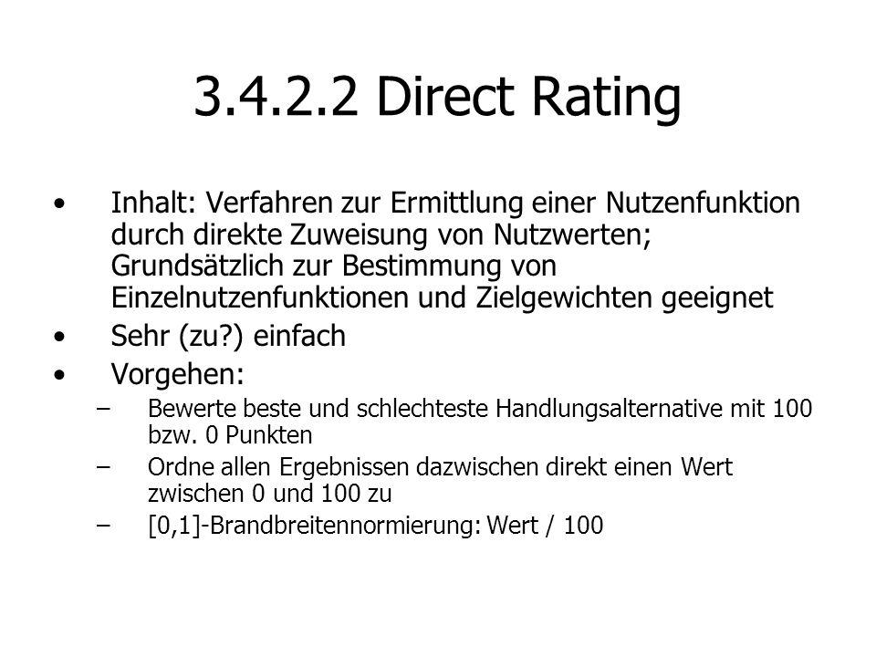 3.4.2.2 Direct Rating Inhalt: Verfahren zur Ermittlung einer Nutzenfunktion durch direkte Zuweisung von Nutzwerten; Grundsätzlich zur Bestimmung von Einzelnutzenfunktionen und Zielgewichten geeignet Sehr (zu?) einfach Vorgehen: –Bewerte beste und schlechteste Handlungsalternative mit 100 bzw.