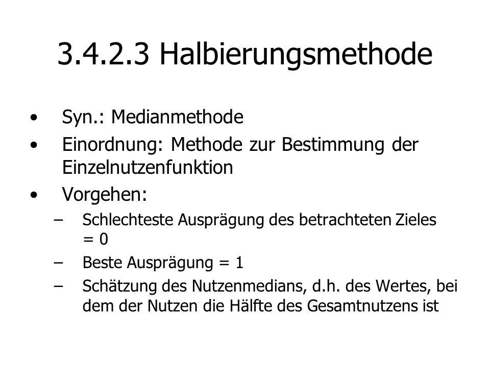3.4.2.3 Halbierungsmethode Syn.: Medianmethode Einordnung: Methode zur Bestimmung der Einzelnutzenfunktion Vorgehen: –Schlechteste Ausprägung des betrachteten Zieles = 0 –Beste Ausprägung = 1 –Schätzung des Nutzenmedians, d.h.