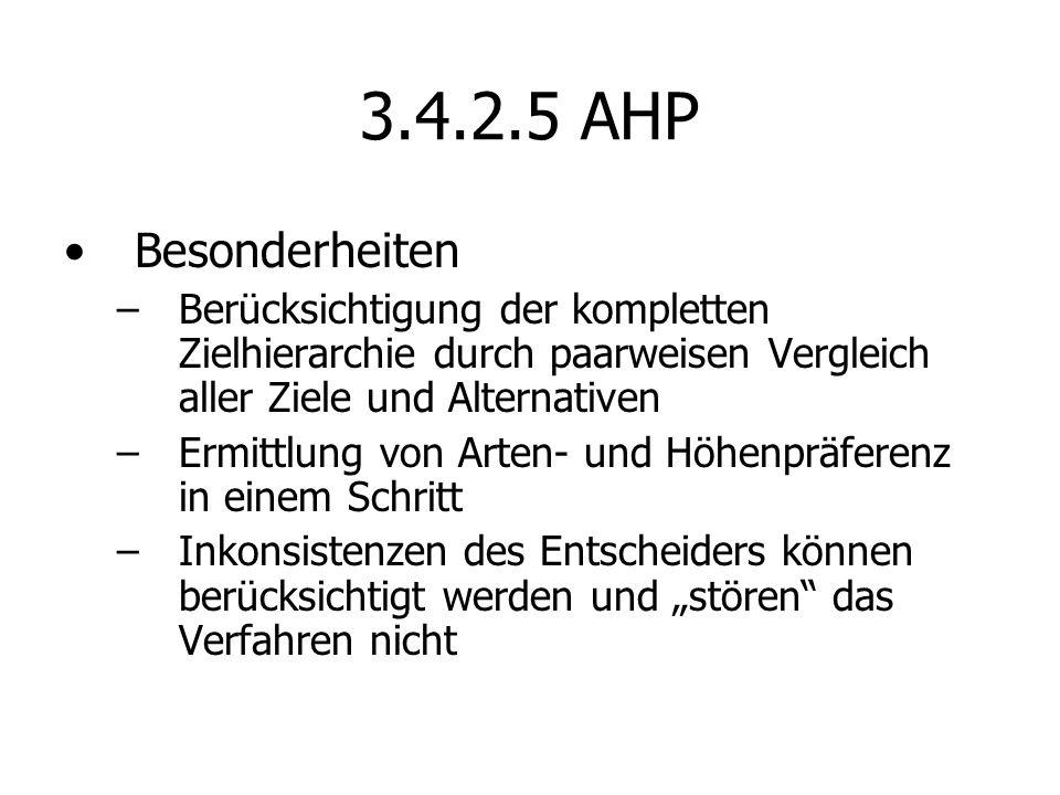 3.4.2.5 AHP Besonderheiten –Berücksichtigung der kompletten Zielhierarchie durch paarweisen Vergleich aller Ziele und Alternativen –Ermittlung von Arten- und Höhenpräferenz in einem Schritt –Inkonsistenzen des Entscheiders können berücksichtigt werden und stören das Verfahren nicht