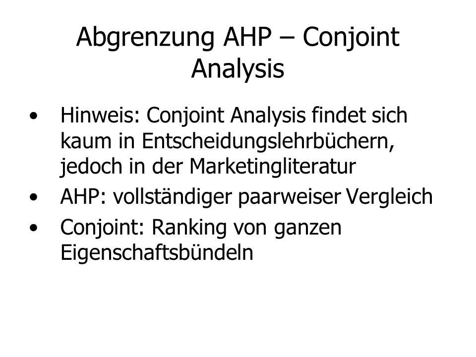 Abgrenzung AHP – Conjoint Analysis Hinweis: Conjoint Analysis findet sich kaum in Entscheidungslehrbüchern, jedoch in der Marketingliteratur AHP: vollständiger paarweiser Vergleich Conjoint: Ranking von ganzen Eigenschaftsbündeln