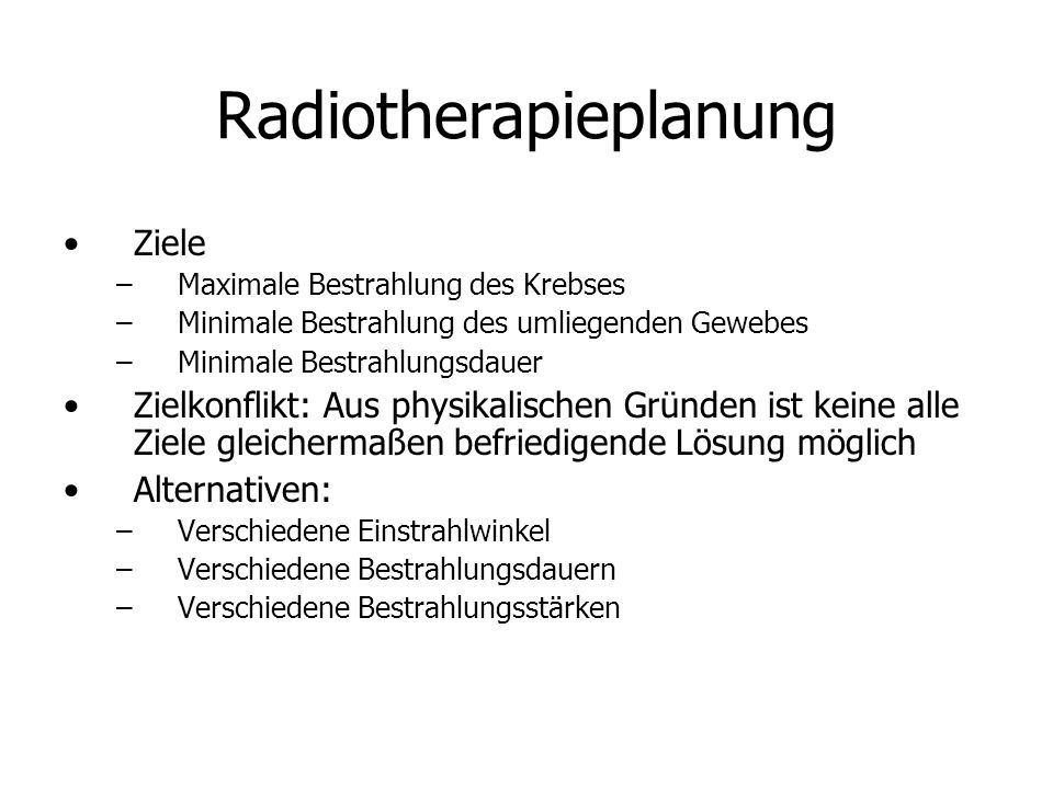 Radiotherapieplanung Ziele –Maximale Bestrahlung des Krebses –Minimale Bestrahlung des umliegenden Gewebes –Minimale Bestrahlungsdauer Zielkonflikt: A