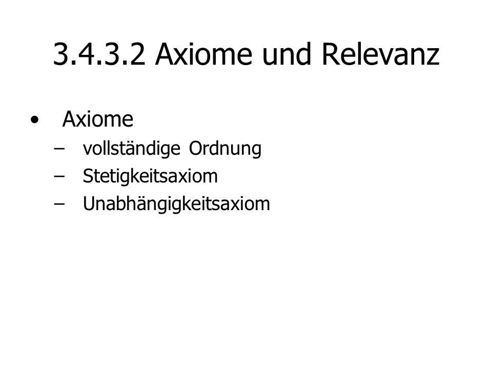 3.4.3.2 Axiome und Relevanz Axiome –vollständige Ordnung –Stetigkeitsaxiom –Unabhängigkeitsaxiom