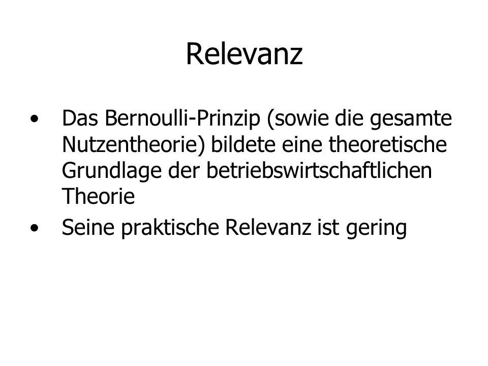 Relevanz Das Bernoulli-Prinzip (sowie die gesamte Nutzentheorie) bildete eine theoretische Grundlage der betriebswirtschaftlichen Theorie Seine praktische Relevanz ist gering