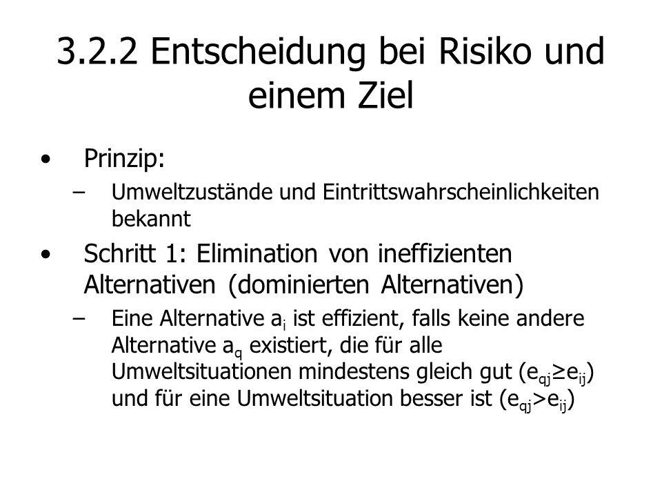 3.2.2 Entscheidung bei Risiko und einem Ziel Prinzip: –Umweltzustände und Eintrittswahrscheinlichkeiten bekannt Schritt 1: Elimination von ineffizienten Alternativen (dominierten Alternativen) –Eine Alternative a i ist effizient, falls keine andere Alternative a q existiert, die für alle Umweltsituationen mindestens gleich gut (e qj e ij ) und für eine Umweltsituation besser ist (e qj >e ij )