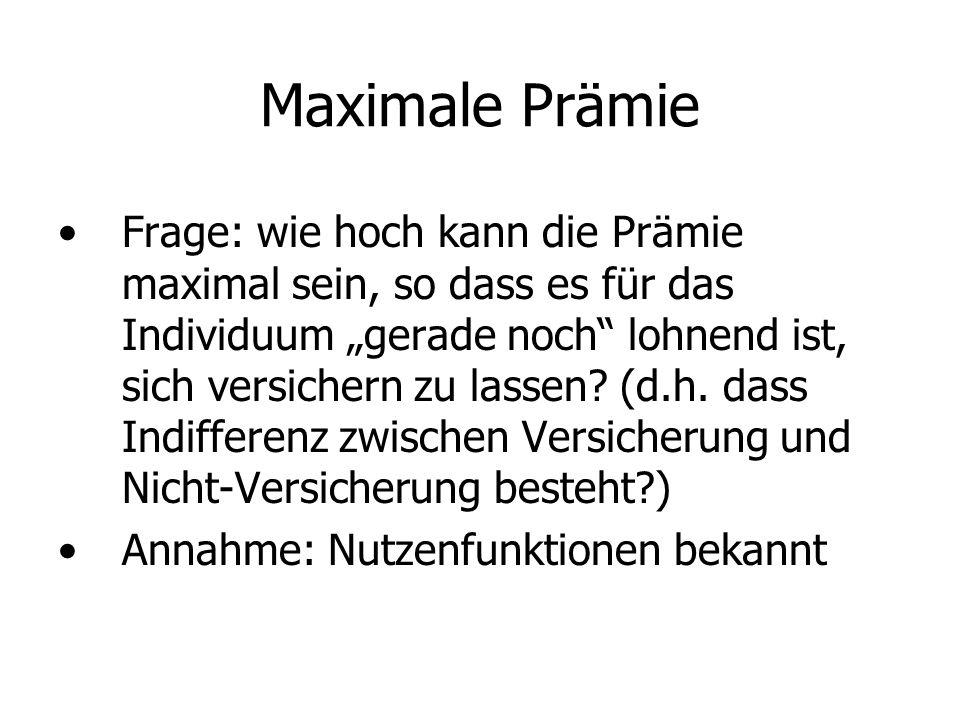 Maximale Prämie Frage: wie hoch kann die Prämie maximal sein, so dass es für das Individuum gerade noch lohnend ist, sich versichern zu lassen.