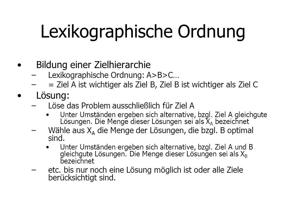 Lexikographische Ordnung Bildung einer Zielhierarchie –Lexikographische Ordnung: A>B>C… –= Ziel A ist wichtiger als Ziel B, Ziel B ist wichtiger als Ziel C Lösung: –Löse das Problem ausschließlich für Ziel A Unter Umständen ergeben sich alternative, bzgl.