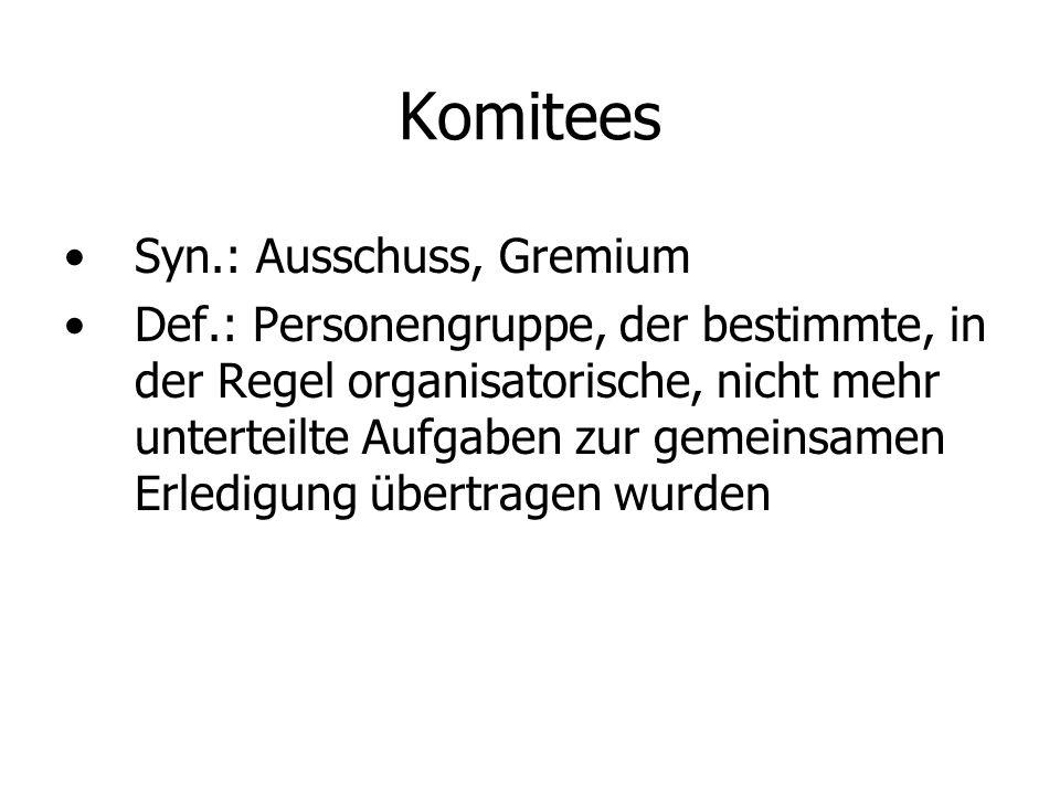 Komitees Syn.: Ausschuss, Gremium Def.: Personengruppe, der bestimmte, in der Regel organisatorische, nicht mehr unterteilte Aufgaben zur gemeinsamen Erledigung übertragen wurden