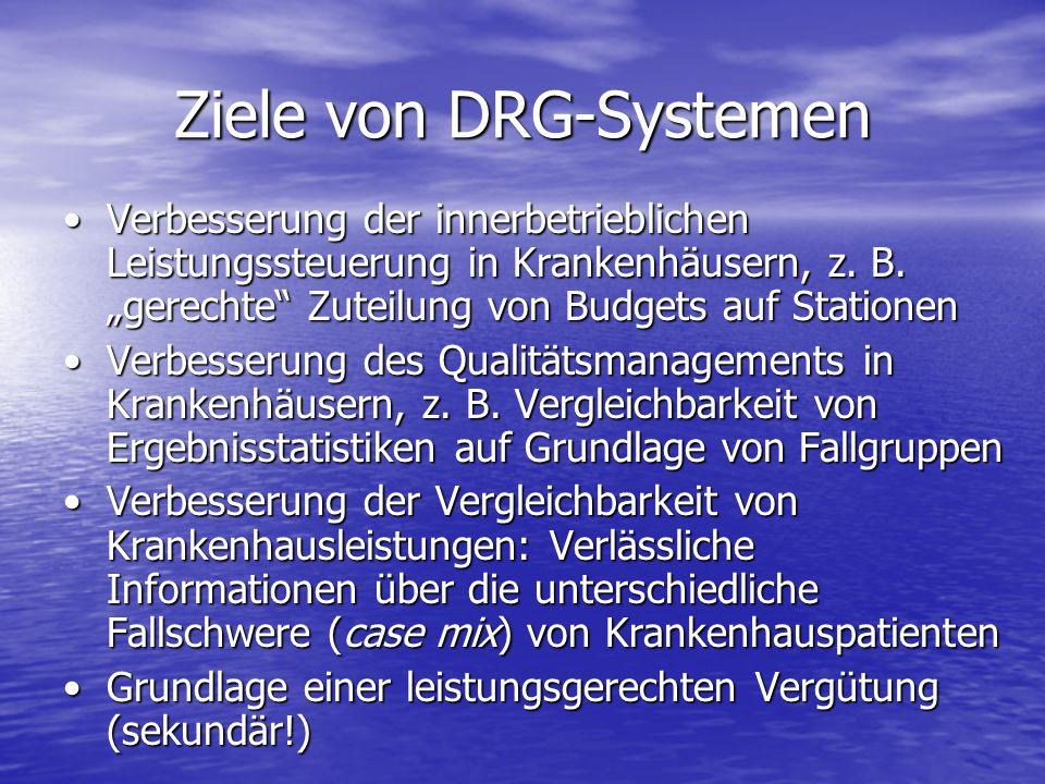 Ziele von DRG-Systemen Verbesserung der innerbetrieblichen Leistungssteuerung in Krankenhäusern, z. B. gerechte Zuteilung von Budgets auf StationenVer