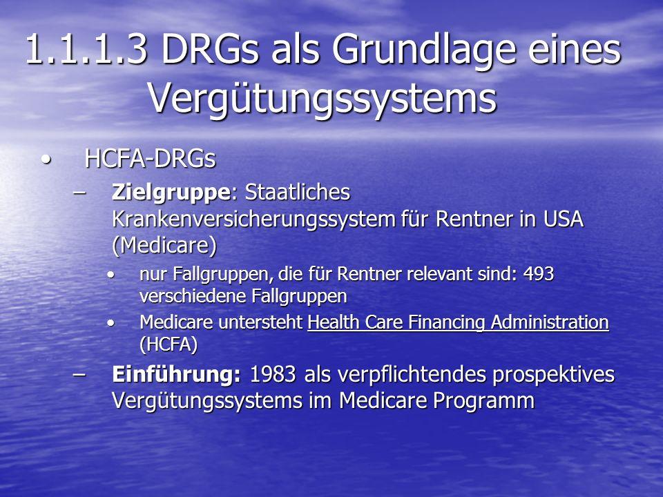 1.1.1.3 DRGs als Grundlage eines Vergütungssystems HCFA-DRGsHCFA-DRGs –Zielgruppe: Staatliches Krankenversicherungssystem für Rentner in USA (Medicare