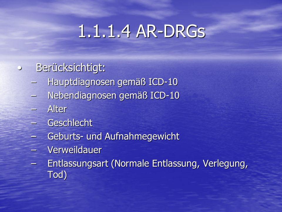 1.1.1.4 AR-DRGs Berücksichtigt:Berücksichtigt: –Hauptdiagnosen gemäß ICD-10 –Nebendiagnosen gemäß ICD-10 –Alter –Geschlecht –Geburts- und Aufnahmegewi