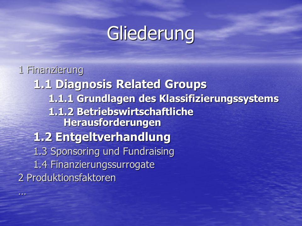 Gliederung 1 Finanzierung 1.1 Diagnosis Related Groups 1.1.1 Grundlagen des Klassifizierungssystems 1.1.2 Betriebswirtschaftliche Herausforderungen 1.