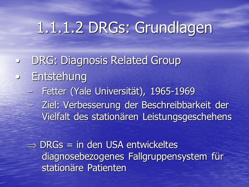 1.1.1.2 DRGs: Grundlagen DRG: Diagnosis Related GroupDRG: Diagnosis Related Group EntstehungEntstehung –Fetter (Yale Universität), 1965-1969 –Ziel: Ve