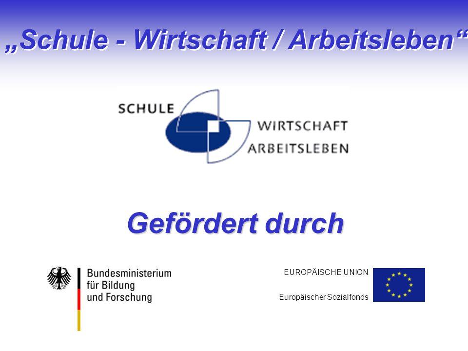 Schule - Wirtschaft / Arbeitsleben Gefördert durch EUROPÄISCHE UNION Europäischer Sozialfonds