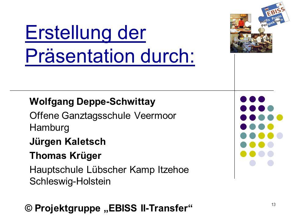 13 Erstellung der Präsentation durch: Wolfgang Deppe-Schwittay Offene Ganztagsschule Veermoor Hamburg Jürgen Kaletsch Thomas Krüger Hauptschule Lübscher Kamp Itzehoe Schleswig-Holstein © Projektgruppe EBISS II-Transfer