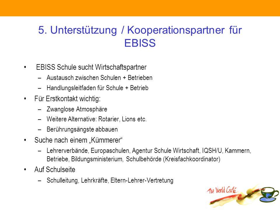 5. Unterstützung / Kooperationspartner für EBISS EBISS Schule sucht Wirtschaftspartner –Austausch zwischen Schulen + Betrieben –Handlungsleitfaden für