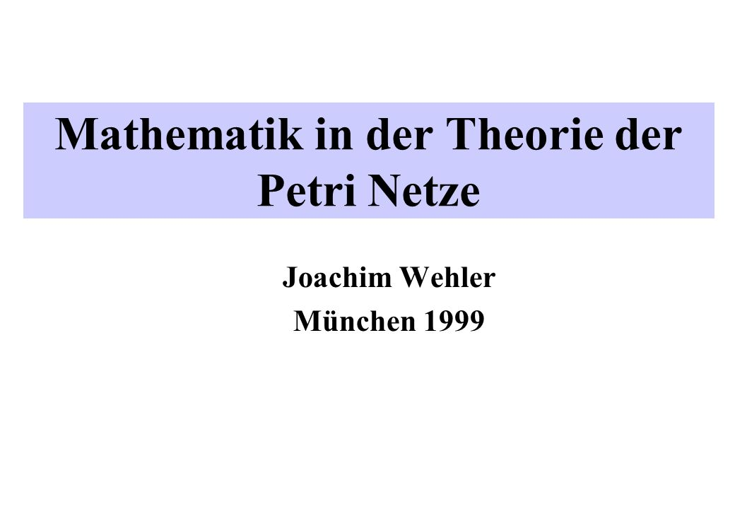 Mathematik in der Theorie der Petri Netze Joachim Wehler München 1999