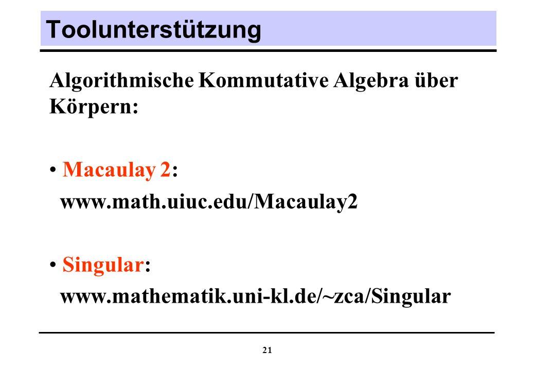 21 Toolunterstützung Algorithmische Kommutative Algebra über Körpern: Macaulay 2: www.math.uiuc.edu/Macaulay2 Singular: www.mathematik.uni-kl.de/~zca/Singular