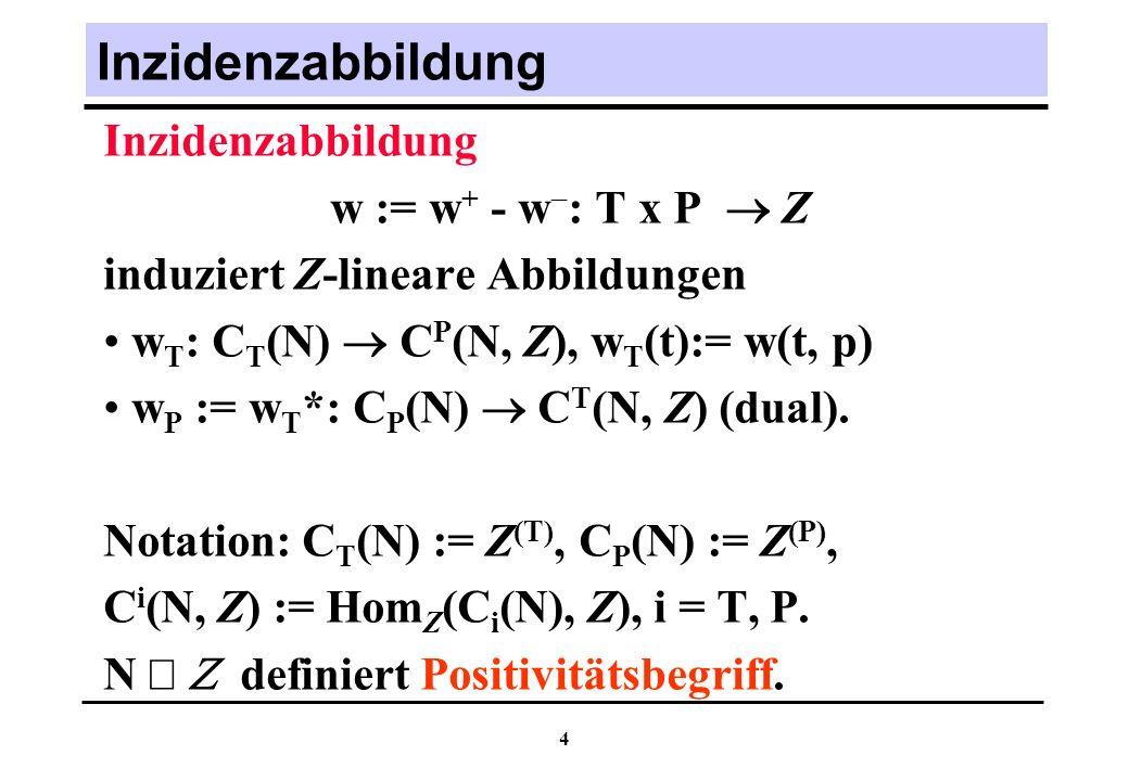 4 Inzidenzabbildung w := w + - w : T x P Z induziert Z-lineare Abbildungen w T : C T (N) C P (N, Z), w T (t):= w(t, p) w P := w T *: C P (N) C T (N, Z) (dual).