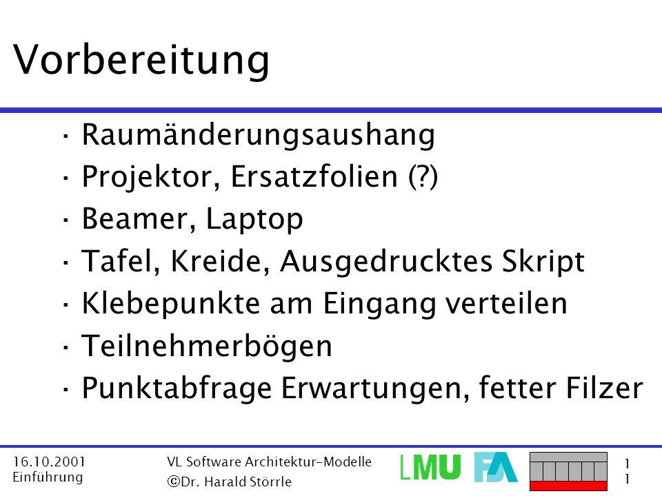 1111 16.10.2001 Einführung VL Software Architektur-Modelle Dr. Harald Störrle Vorbereitung ·Raumänderungsaushang ·Projektor, Ersatzfolien (?) ·Beamer,