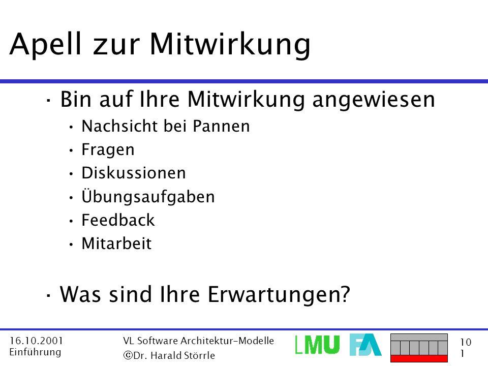 10 1 16.10.2001 Einführung VL Software Architektur-Modelle Dr. Harald Störrle Apell zur Mitwirkung ·Bin auf Ihre Mitwirkung angewiesen Nachsicht bei P