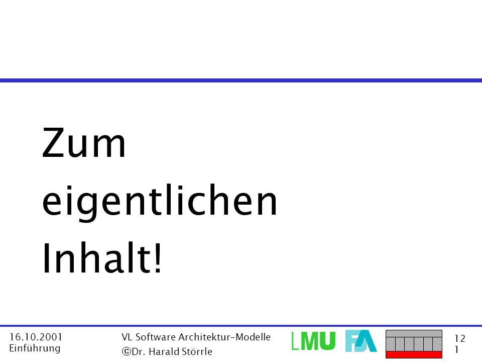 12 1 16.10.2001 Einführung VL Software Architektur-Modelle Dr. Harald Störrle Zum eigentlichen Inhalt!