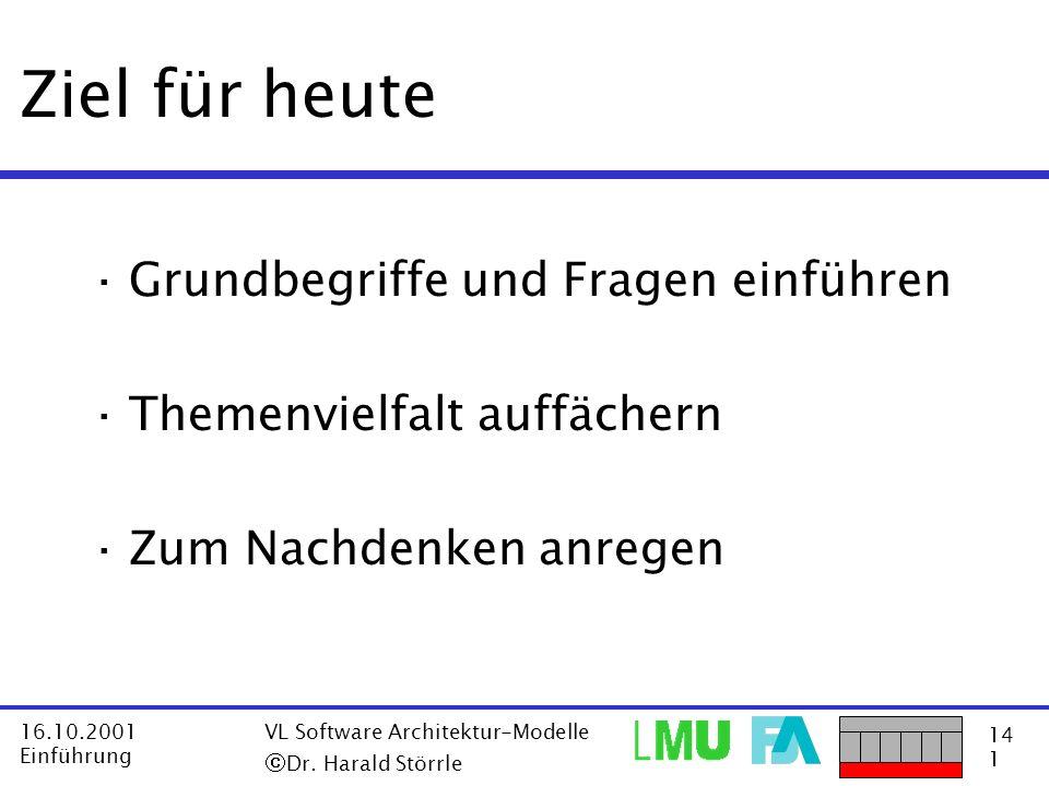 14 1 16.10.2001 Einführung VL Software Architektur-Modelle Dr. Harald Störrle Ziel für heute ·Grundbegriffe und Fragen einführen ·Themenvielfalt auffä