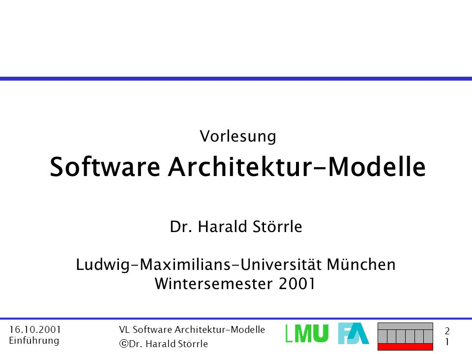 2121 16.10.2001 Einführung VL Software Architektur-Modelle Dr. Harald Störrle Vorlesung Software Architektur-Modelle Dr. Harald Störrle Ludwig-Maximil