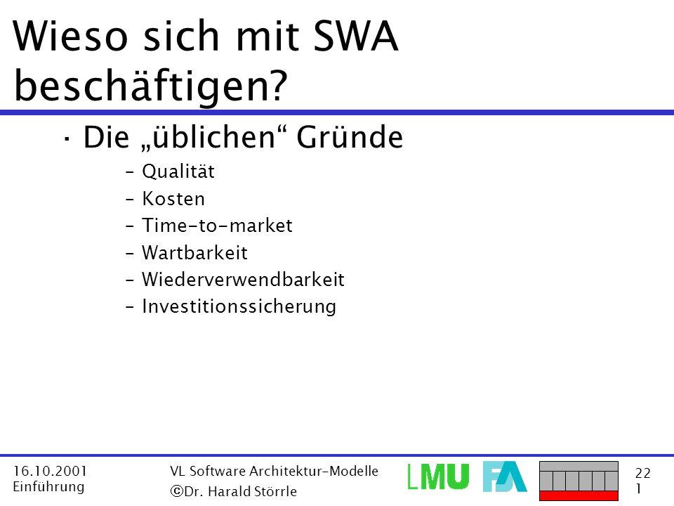 22 1 16.10.2001 Einführung VL Software Architektur-Modelle Dr. Harald Störrle Wieso sich mit SWA beschäftigen? ·Die üblichen Gründe –Qualität –Kosten