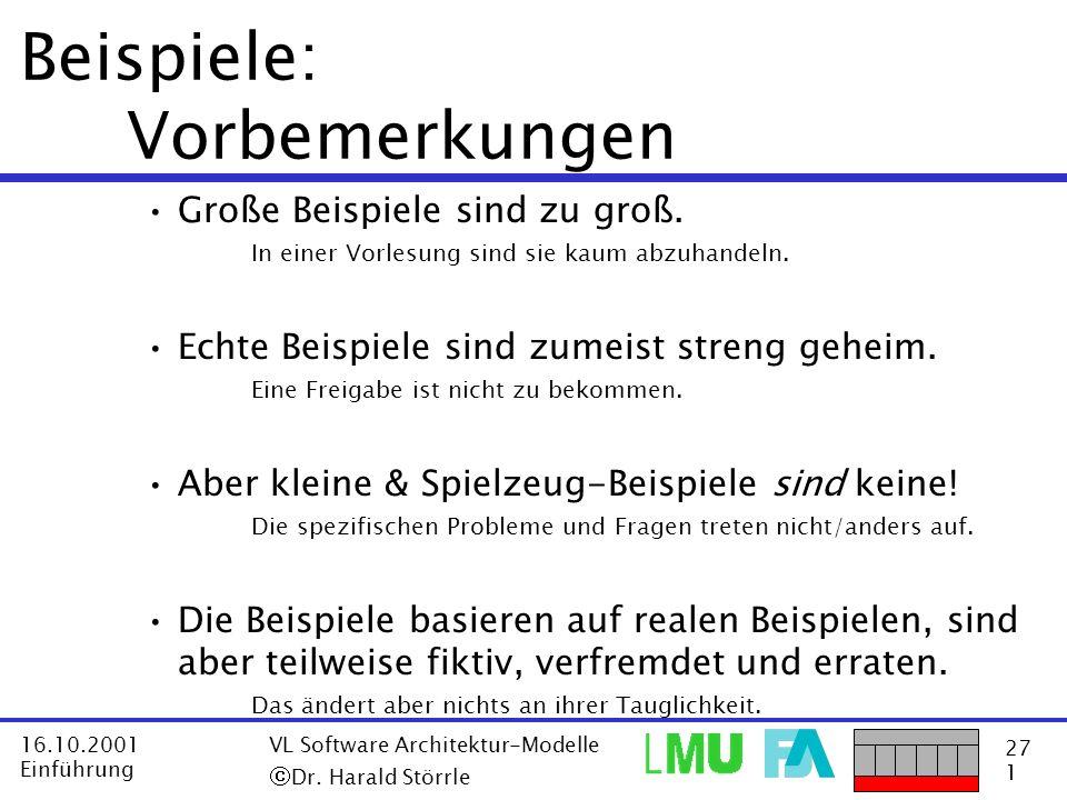 27 1 16.10.2001 Einführung VL Software Architektur-Modelle Dr. Harald Störrle Beispiele: Vorbemerkungen Große Beispiele sind zu groß. In einer Vorlesu