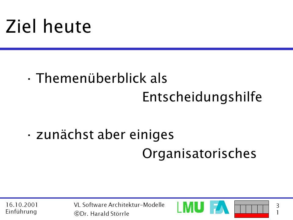 3131 16.10.2001 Einführung VL Software Architektur-Modelle Dr. Harald Störrle Ziel heute ·Themenüberblick als Entscheidungshilfe ·zunächst aber einige